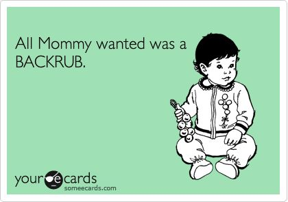 All Mommy wanted was a BACKRUB.