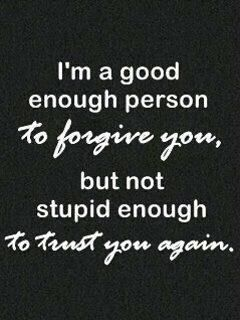 i can forgive, but i'm not stupid....so trust will be hard to earn back
