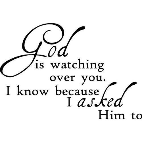 God is watching over you. I know because I ASKED Him to.. Beautiful quote. I always prayer for all my friends and that they stay happy and healthy and I always thank God for putting them in my life