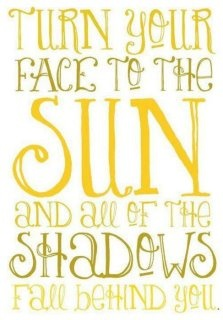 Turn your face to the sun quote.    Be positive!  Let the past be in the past behind you!