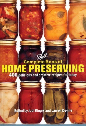 Ball Complete Book of Home Preserving: 400 Delicious and Creative Recipes for Today by Judi Kingry.