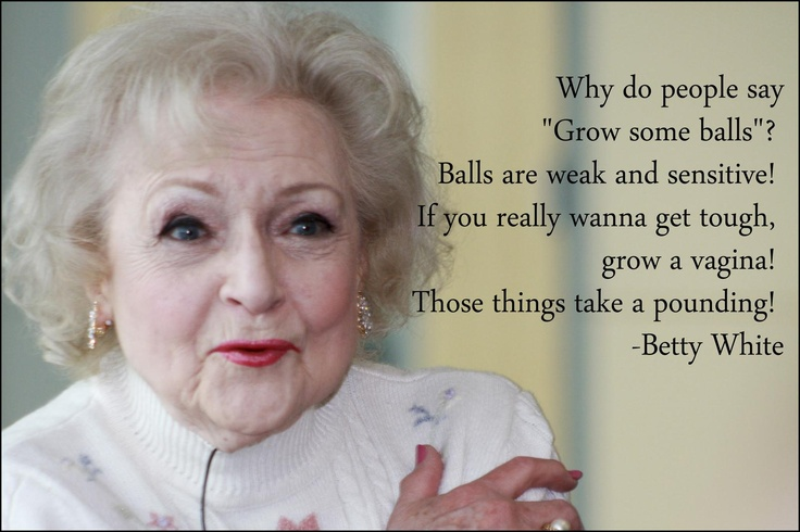... get tough, grow a vagina! Those things take a pounding! - Betty White