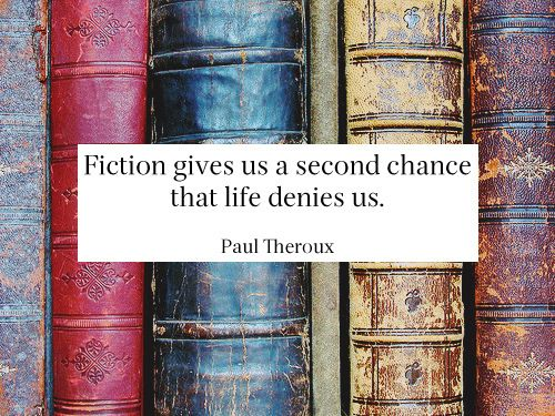 Fiction give us a second chance that Life denies us. ~Paul Theroux
