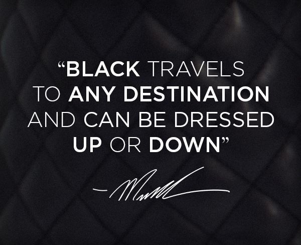 """Black travels to any destination and can be dressed up or down."" -MK"