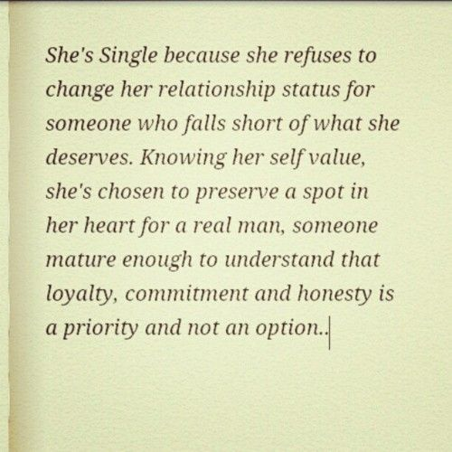 """""""She's single because she refuses to change her relationship status for someone who falls short of what she deserves.. Knowing her self value, she's chosen to reserve a spot in her heart for a real man.. Someone mature enough to understand that loyalty,, commitment,, and honesty is a priority not and option.."""""""