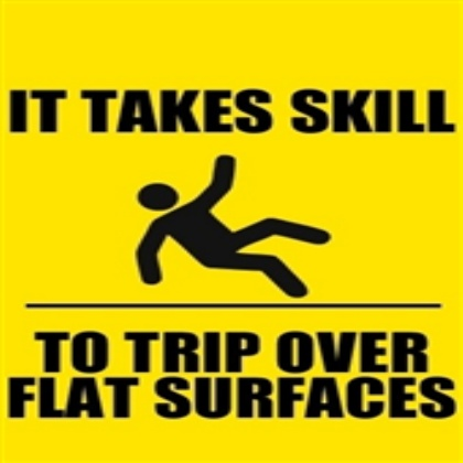 FACT: It takes skill to trip over flat surfaces!