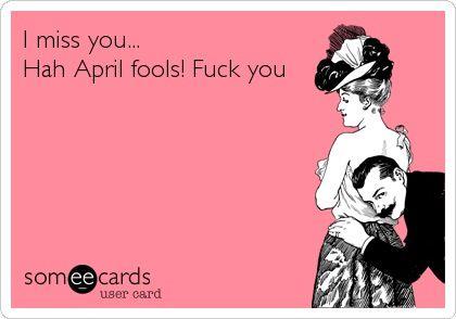 I miss you...Hah April Fools! Fuck you