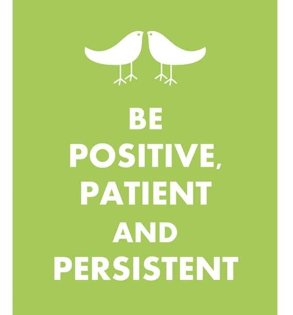 positive patient and persistent.