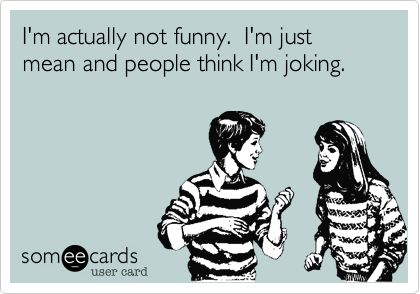 Funny Confession Ecard: I'm actually not funny. I'm just mean and people think I'm joking.