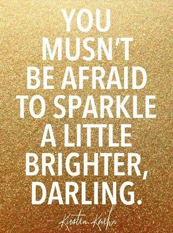 don't be afraid to sparkle! I'm going to say this to people in a British accent.