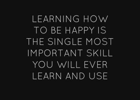Learning how to be happy is the single most important skill you will ever learn and use!