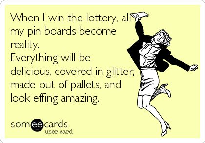 When I win the lottery, all my pin boards become reality. Everything will be delicious, covered in glitter, made out of pallets, and look effing amazing. | Confession Ecard