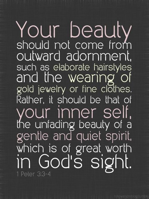 """Your beauty should not come from outward adornment, such as elaborate hairstyles and the wearing of gold jewelry or fine clothes.  Rather, it should be that of your inner self, the unfading beauty of a gentle and quiet spirit, which is of great worth in God's sight"" 1 Peter 3:3-4"