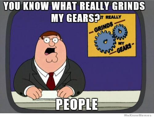 You Know What Really Grinds My Gears? – Meme