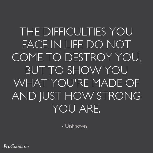 The difficulties you face in life do not come to destroy you, but to show you what you're made of and just how strong you are. – Unknown