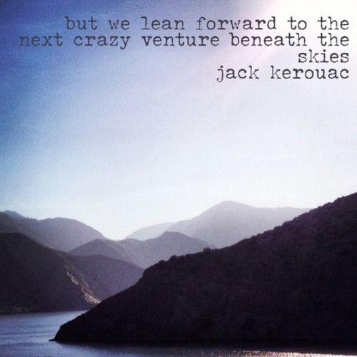 lean forward... Mondays Quotes, Crazy Travel, Kerouac Travel, Crazy Ventures, Adventure Quotes, Tattoo Quotes, Jack Kero...