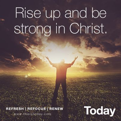 Rise up and be strong in Christ.