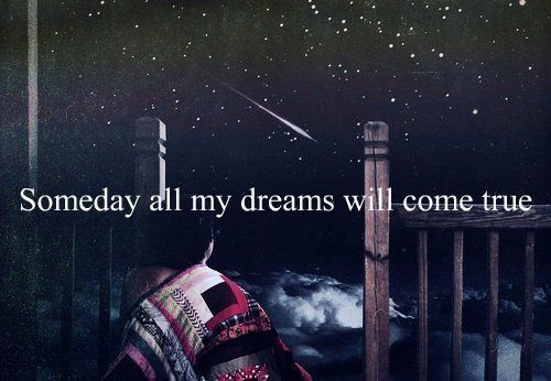 Someday all my dreams will come true.