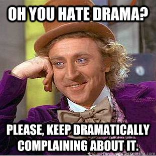 """""""Oh you hate drama? Please, keep dramatically complaining about it."""" - Condescending Wonka"""