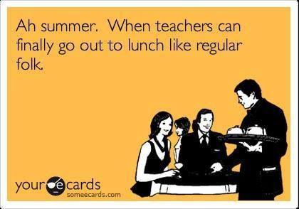 Ah summer! When teachers can finally go out to lunch like regular folk.