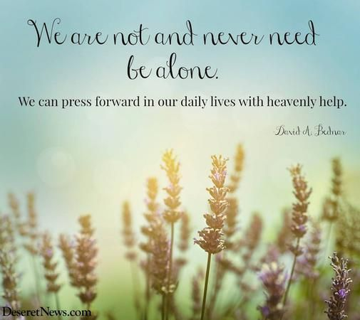 """We are not and never need be alone. We can press forward in our daily lives with heavenly help."" Elder David A. Bednar #ldsconf #quotes"