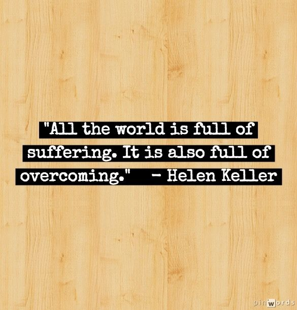 """All the world is full of suffering. It is also full of overcoming."" -- Helen Keller    Inspiration From Brilliant Women"