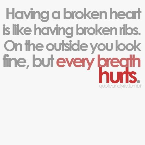 Having a broken heart is like having broken ribs. On the outside you look fine,but every breath hurts. It Hurts, Breath ...