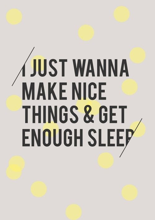 Make nice things & get enough sleep
