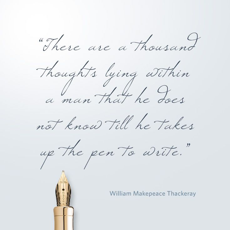 """""""There are a thousand thoughts lying within a man that he does not know till he takes up the pen to write.""""  ― William Makepeace Thackeray"""