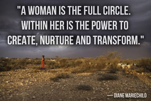 """#quote """"A woman is the full circle. Within her is the power to create, nurture and transform."""" -Diane Mariechild"""