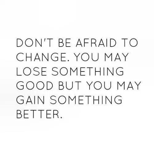 Dont be afraid to change.  Wonderful words of wisdom  Pinterest