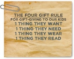 The Four Gift Rule is probably what my children will be raised with. Plus, they will choose to give things away to other families/friends/needy.