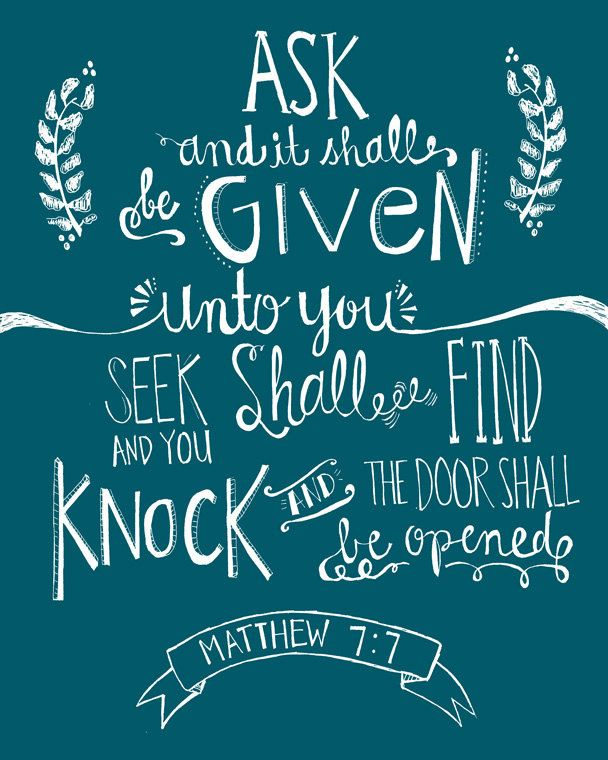 Matthew 7:7 Bible verse  (Matthew 7:7)  Ask, and it shall be given you; seek, and ye shall find; knock, and it shall be opened unto you: