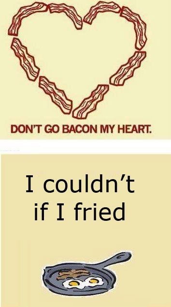 Don't go bacon my heart.... I couldn't if I fried... hilarious!
