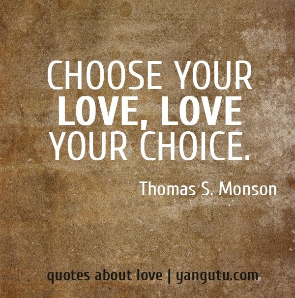 Choose your love, love your choice, ~ Thomas S. Monson