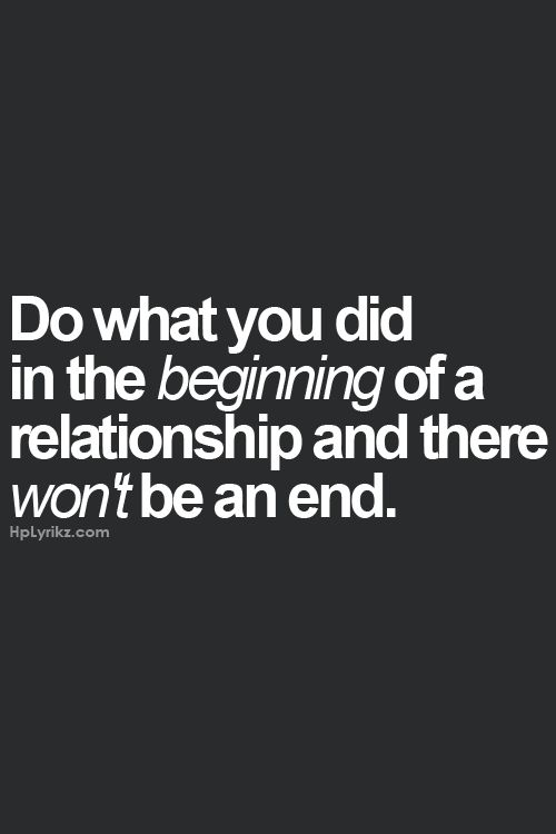 Do what you did in the beginning of a relationship and there won't be an end. Which is why I'm freaking weird from day one, so there's no surprise later on. Lol