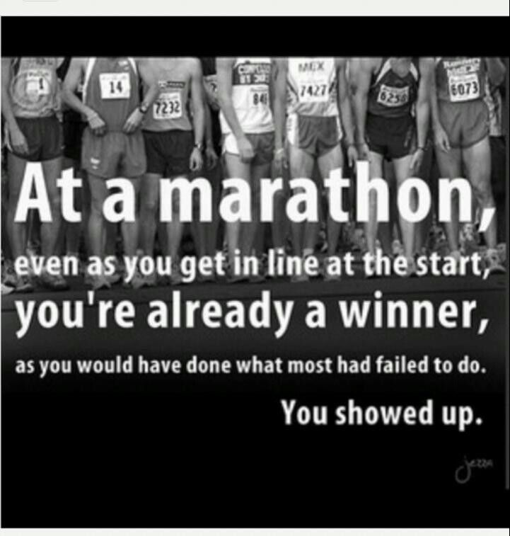 At a marathon, even as you get in line at the start, you're already a winner, as you would have done what most had failed to do. You showed up.