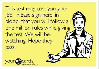 This test may cost you your job. Please sign here, in blood, that you will follow all one million rules while giving the test. We will be watching. Hope they pass! | Workplace Ecard | someecards.com