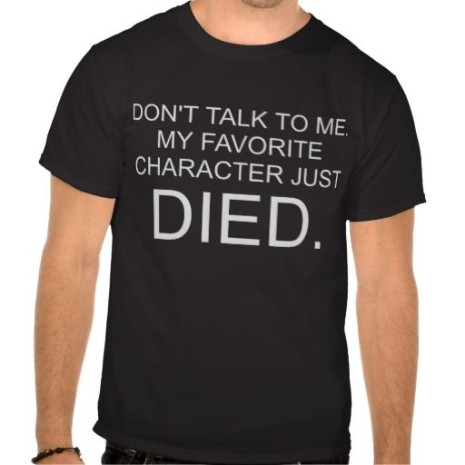 Don't talk to me my favorite character just died T Shirt.