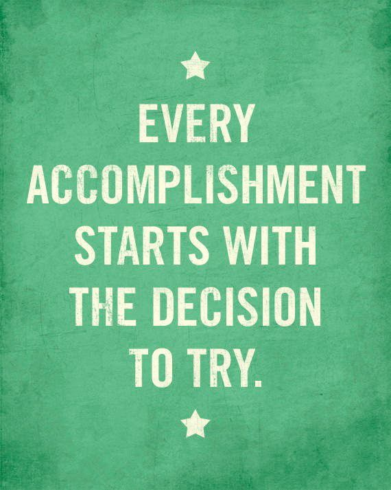 Every Accomplishment Starts with the Decision to Try...tell your kids to break overwhelming tasks down into baby steps!