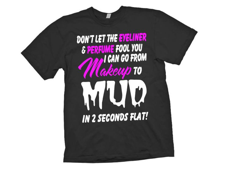 Makeup to Mud T-Shirt & Hoodies Last updated: May 21, Please use the Search Bar on the top right corner to find the best one: Movie, Music, TV Show, Life Style, Funny, Jobs, Pets, Outdoor, Drinking.. for you.