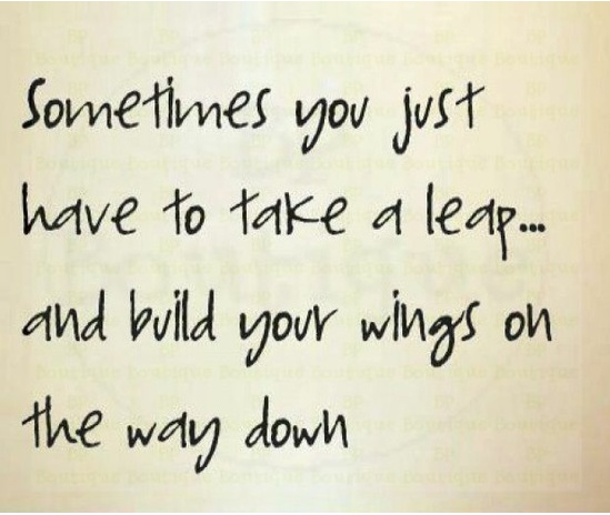 "Quote: ""Sometimes you just have to take a leap - and build your wings on the way down."" Kobi Yamada"