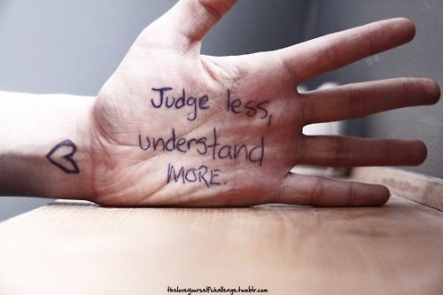 Judge less, understand more.