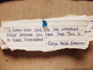 """""""To know even one life has breathed easier because you have lived. This is to have succeeded""""  -Ralph Waldo Emerson"""