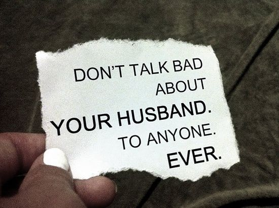 Love and respect your husband... So tired of listening to people complain about their husbands.