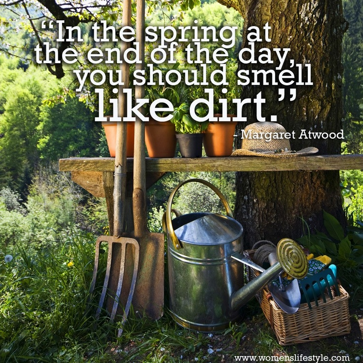 In the Spring at the end of the day you should smell like dirt!