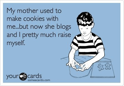I have a blogger for a mom.  I seriously just snort laughed.