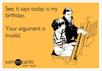 Funny Birthday Ecard: See, it says today is my birthday. Your argument is invalid.