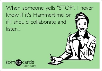 When someone yells 'STOP', I never know if it's Hammertime or if I should collaborate and listen...