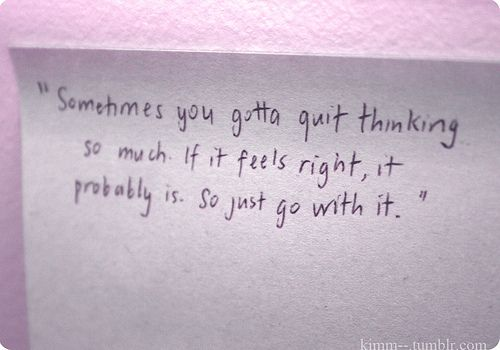 Stop thinking so much. If it feels right, it probably is so just go with it<3